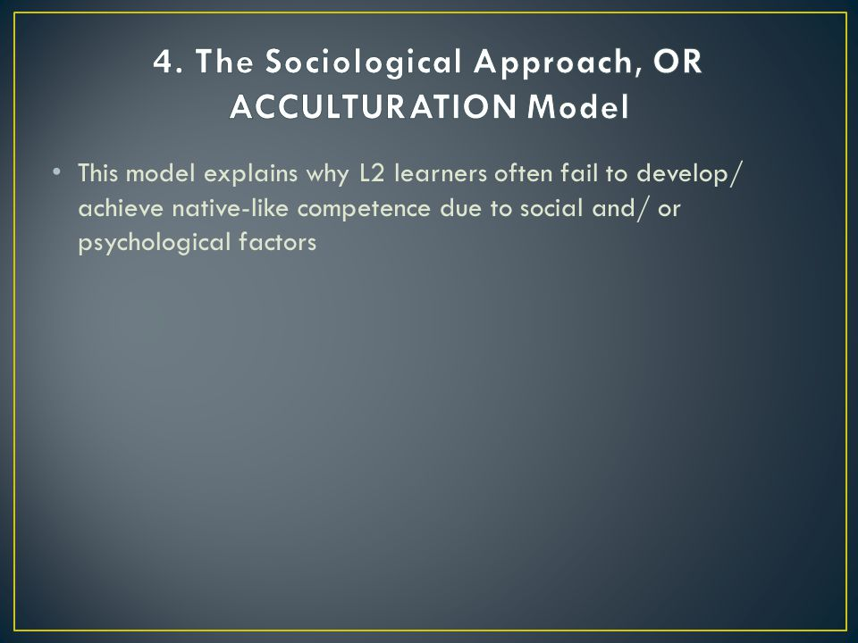 4. The Sociological Approach, OR ACCULTURATION Model