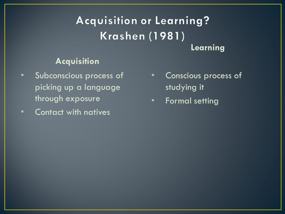Acquisition or Learning Krashen (1981)