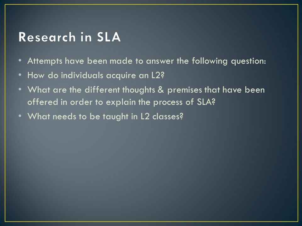 Research in SLA Attempts have been made to answer the following question: How do individuals acquire an L2