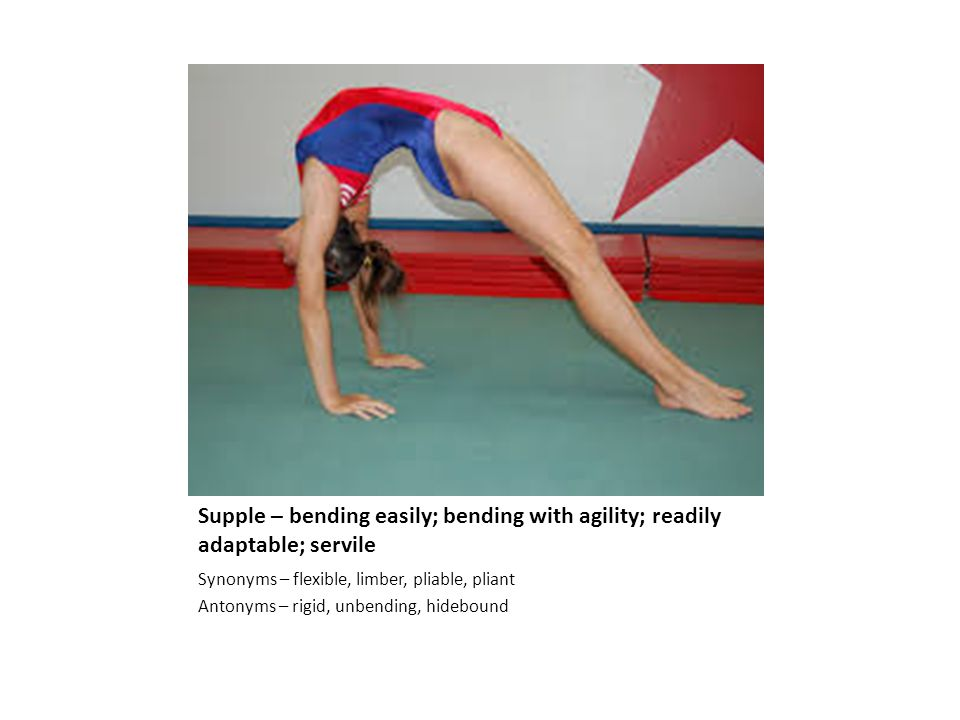 Supple – bending easily; bending with agility; readily adaptable; servile