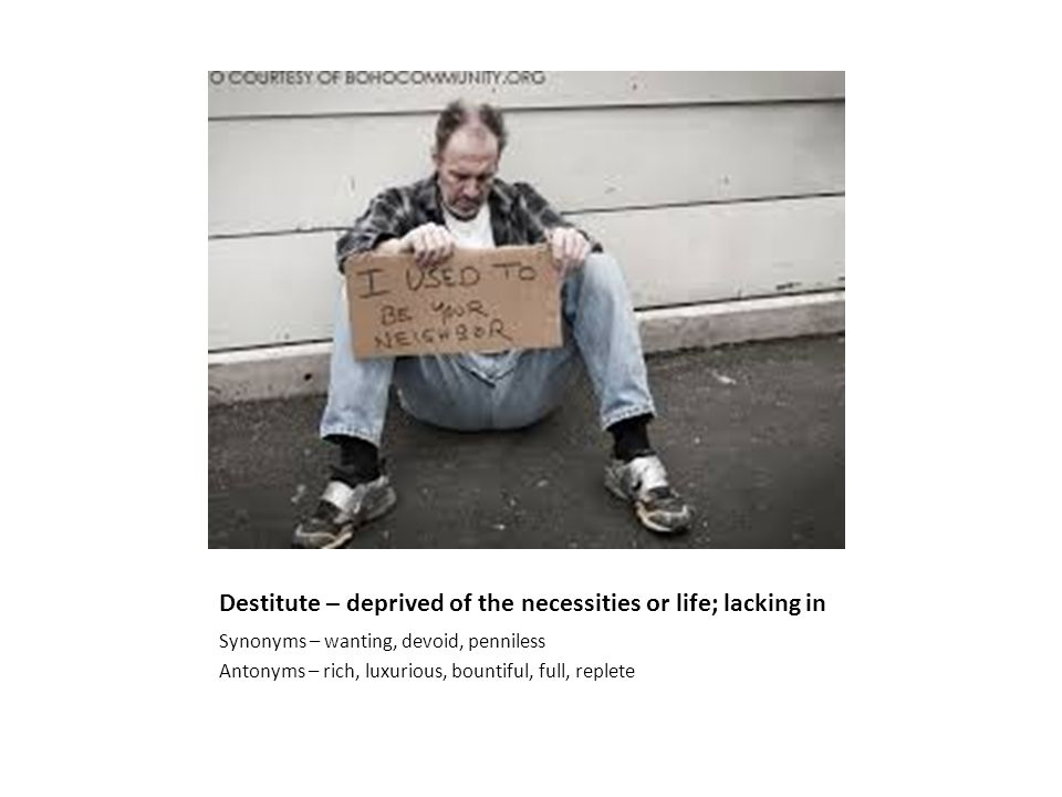 Destitute – deprived of the necessities or life; lacking in