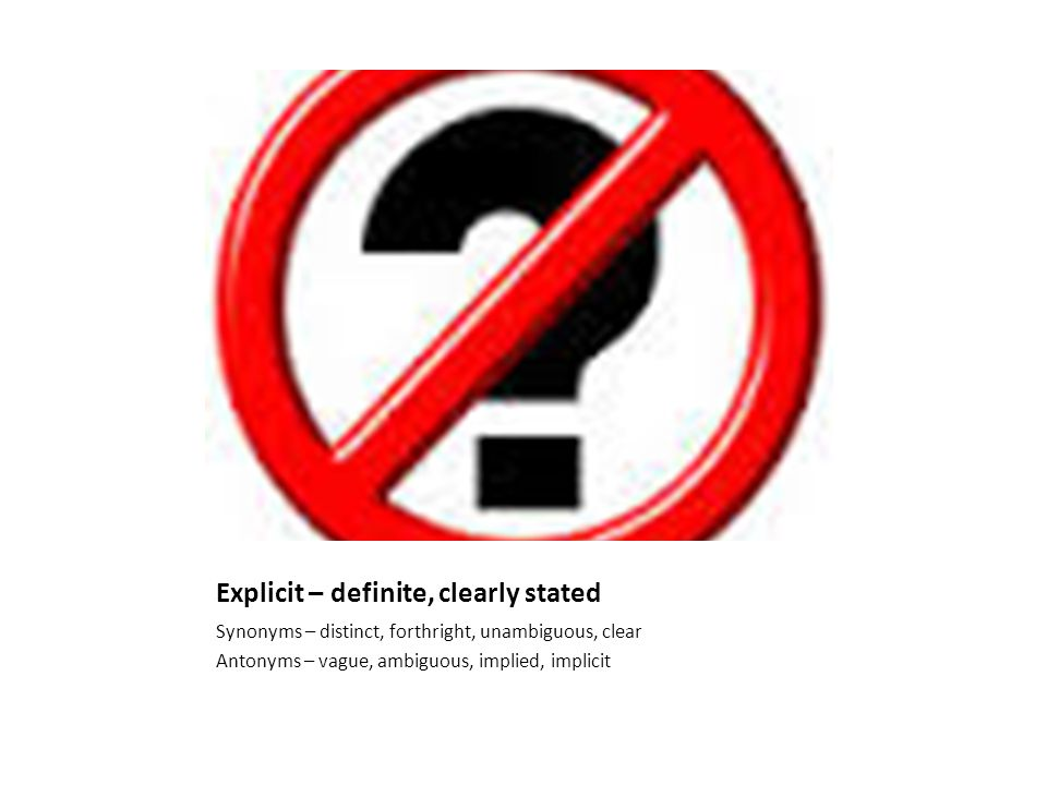Explicit – definite, clearly stated