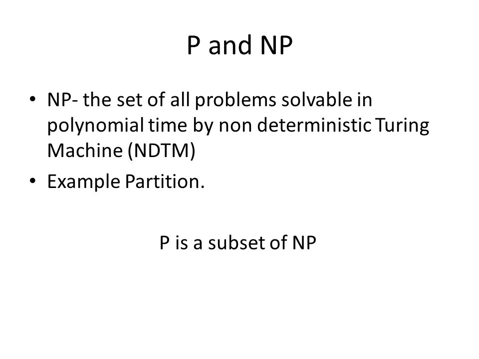 P and NP NP- the set of all problems solvable in polynomial time by non deterministic Turing Machine (NDTM)