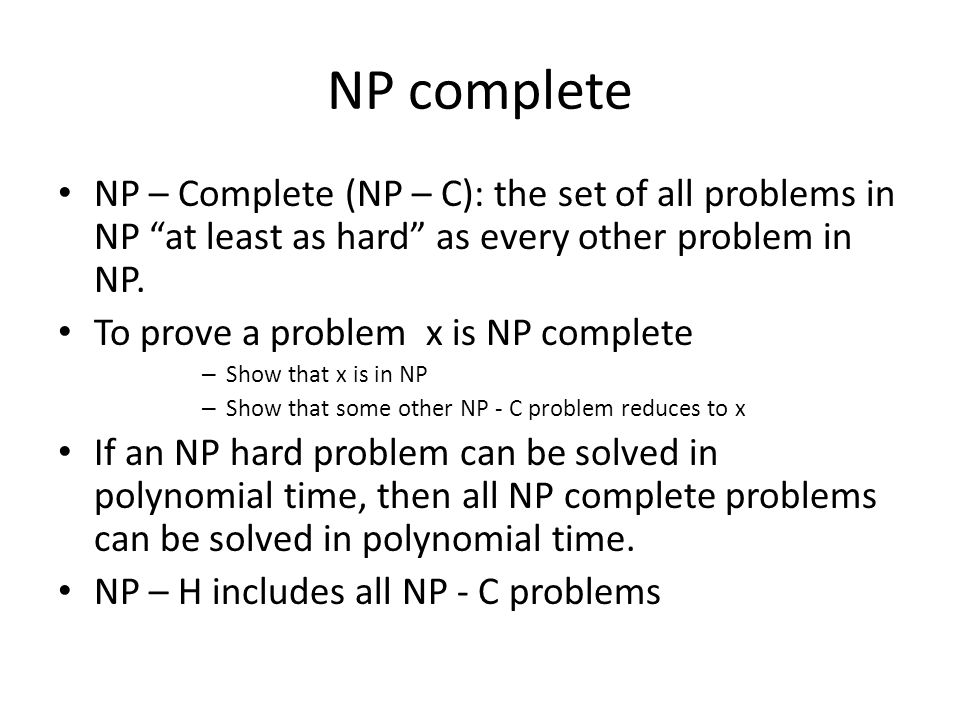 NP complete NP – Complete (NP – C): the set of all problems in NP at least as hard as every other problem in NP.