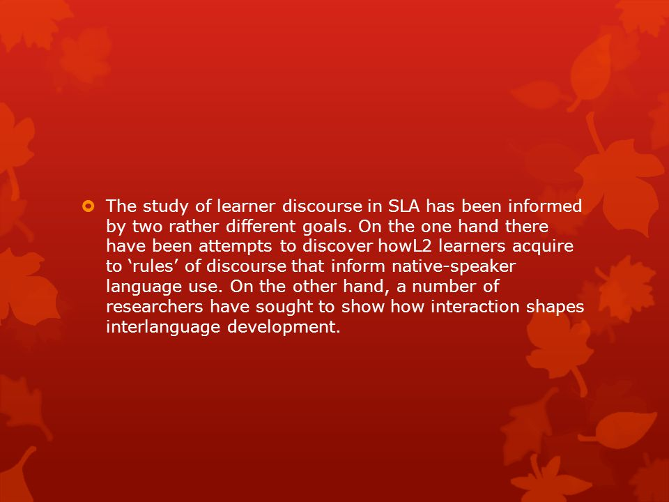 The study of learner discourse in SLA has been informed by two rather different goals.