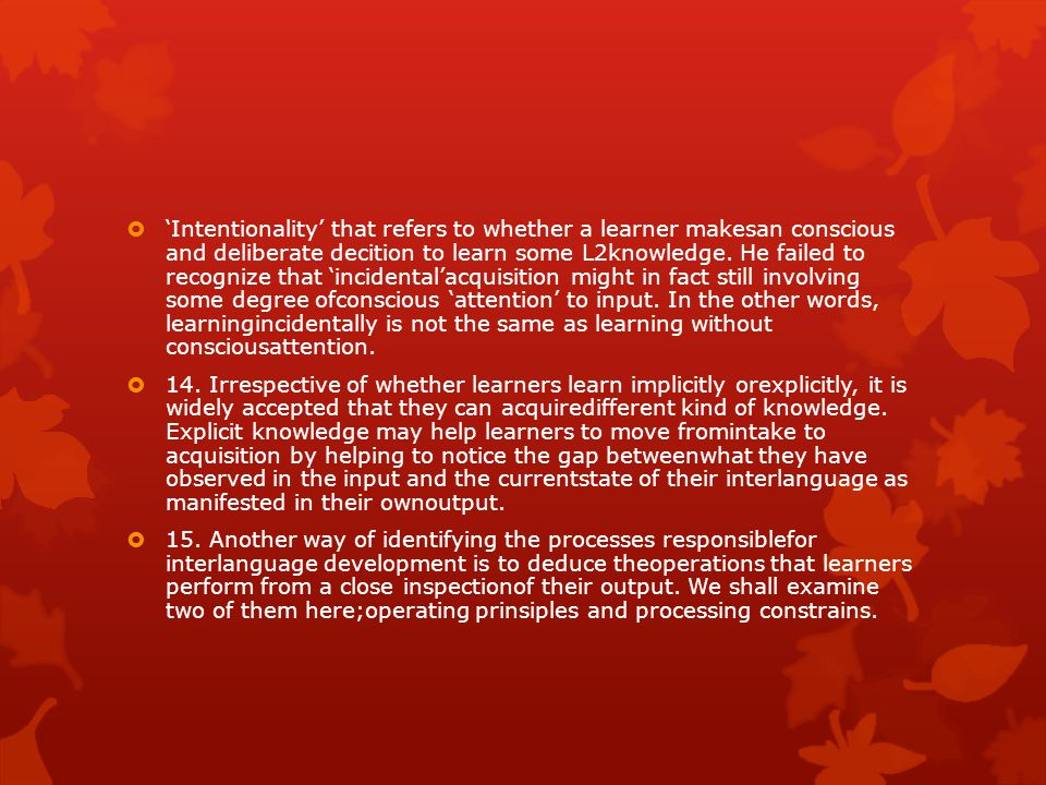 'Intentionality' that refers to whether a learner makesan conscious and deliberate decition to learn some L2knowledge. He failed to recognize that 'incidental'acquisition might in fact still involving some degree ofconscious 'attention' to input. In the other words, learningincidentally is not the same as learning without consciousattention.