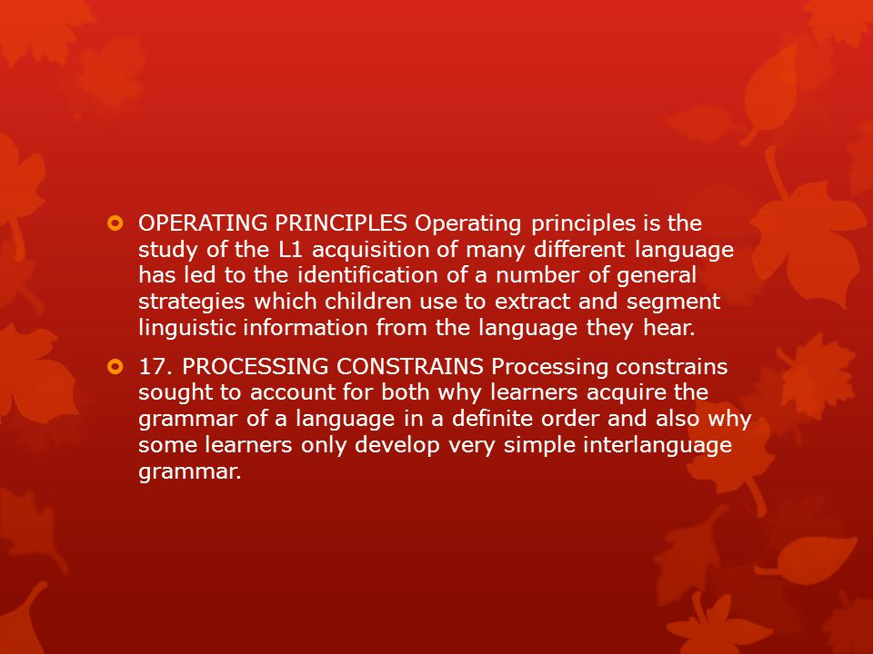 OPERATING PRINCIPLES Operating principles is the study of the L1 acquisition of many different language has led to the identification of a number of general strategies which children use to extract and segment linguistic information from the language they hear.