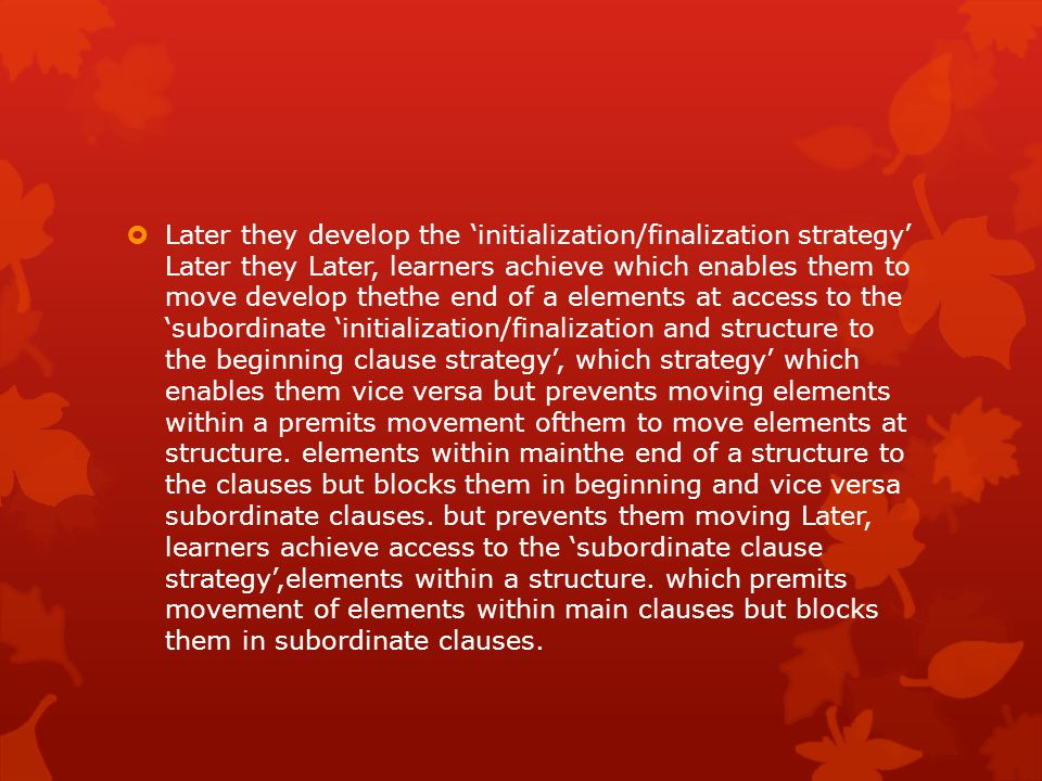 Later they develop the 'initialization/finalization strategy' Later they Later, learners achieve which enables them to move develop thethe end of a elements at access to the 'subordinate 'initialization/finalization and structure to the beginning clause strategy', which strategy' which enables them vice versa but prevents moving elements within a premits movement ofthem to move elements at structure.