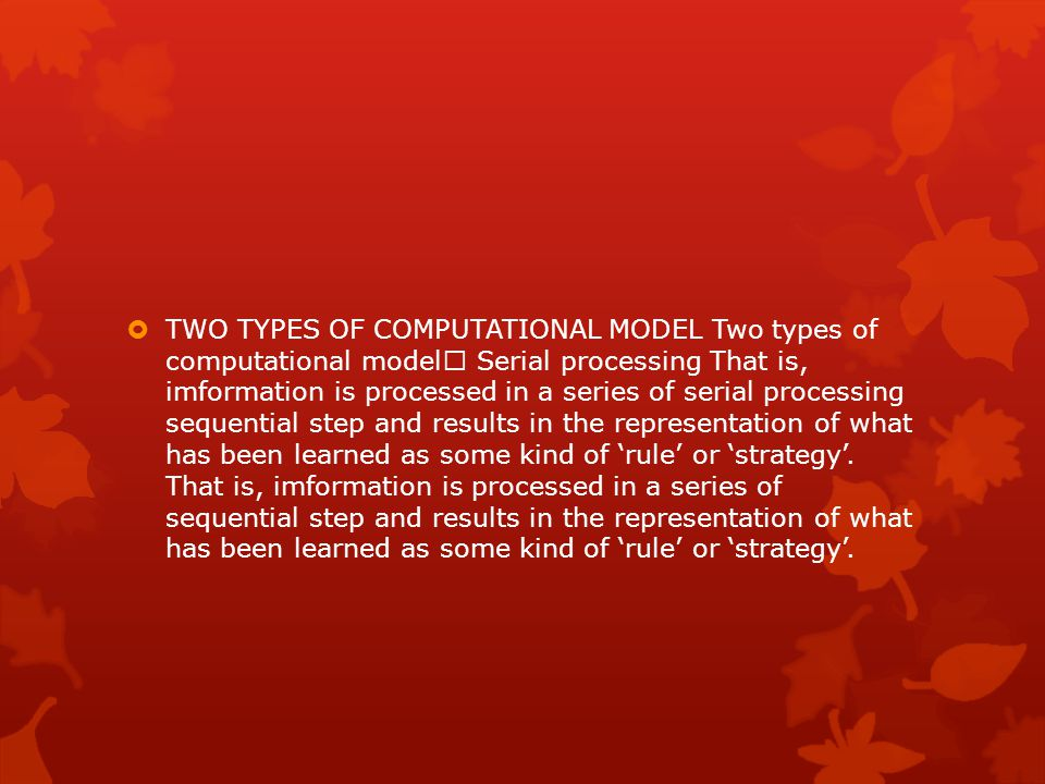 TWO TYPES OF COMPUTATIONAL MODEL Two types of computational model Serial processing That is, imformation is processed in a series of serial processing sequential step and results in the representation of what has been learned as some kind of 'rule' or 'strategy'.