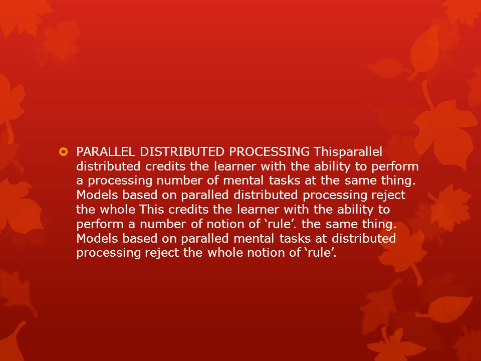PARALLEL DISTRIBUTED PROCESSING Thisparallel distributed credits the learner with the ability to perform a processing number of mental tasks at the same thing.