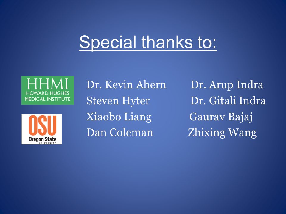Special thanks to: Dr. Kevin Ahern Dr. Arup Indra Steven Hyter Dr.