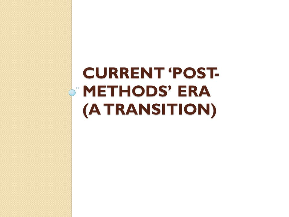 CURRENT 'POST-METHODS' ERA (a transition)