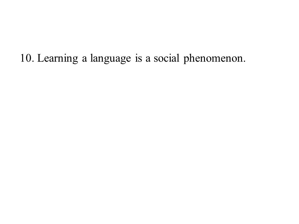 10. Learning a language is a social phenomenon.