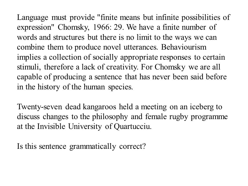 Language must provide finite means but infinite possibilities of expression Chomsky, 1966: 29. We have a finite number of words and structures but there is no limit to the ways we can combine them to produce novel utterances. Behaviourism implies a collection of socially appropriate responses to certain stimuli, therefore a lack of creativity. For Chomsky we are all capable of producing a sentence that has never been said before in the history of the human species.