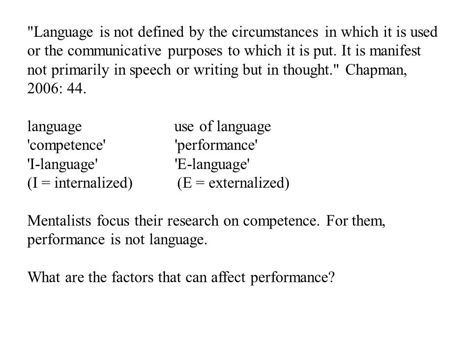 Language is not defined by the circumstances in which it is used or the communicative purposes to which it is put. It is manifest not primarily in speech or writing but in thought. Chapman, 2006: 44.