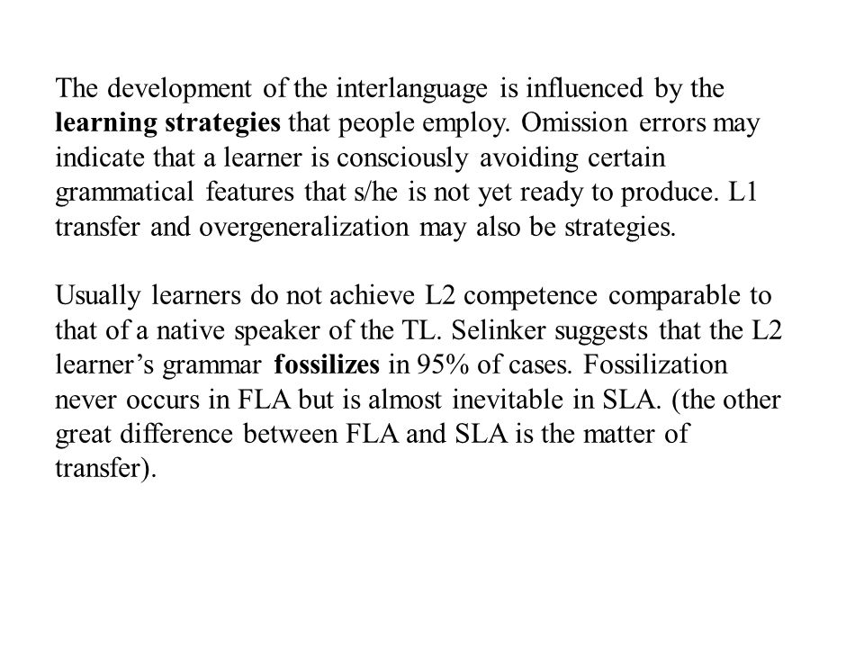 The development of the interlanguage is influenced by the learning strategies that people employ. Omission errors may indicate that a learner is consciously avoiding certain grammatical features that s/he is not yet ready to produce. L1 transfer and overgeneralization may also be strategies.