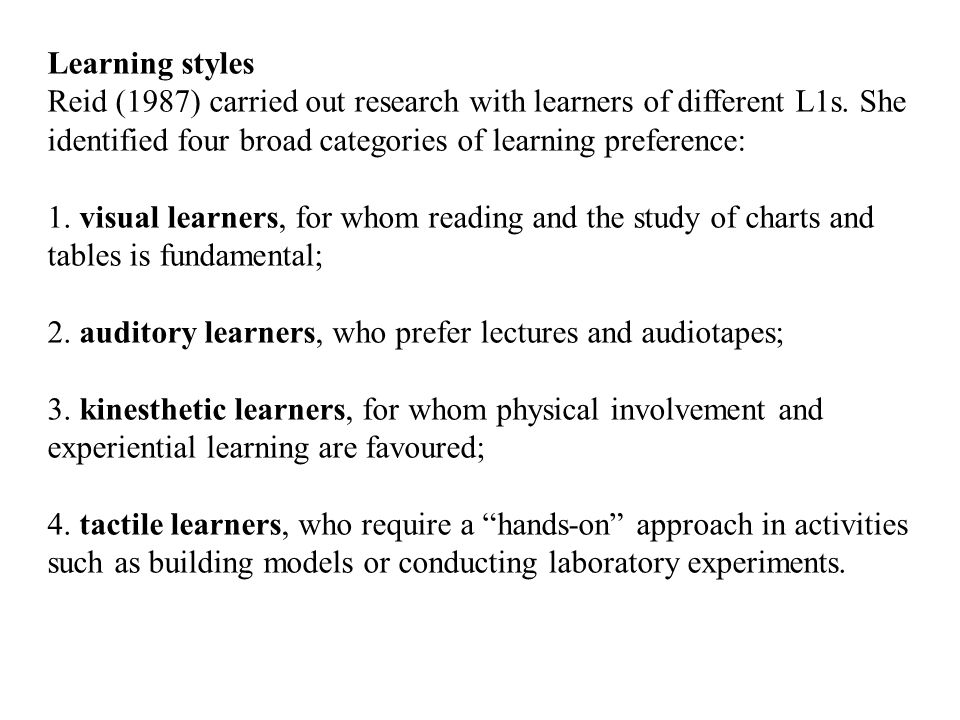 Learning styles Reid (1987) carried out research with learners of different L1s. She identified four broad categories of learning preference: