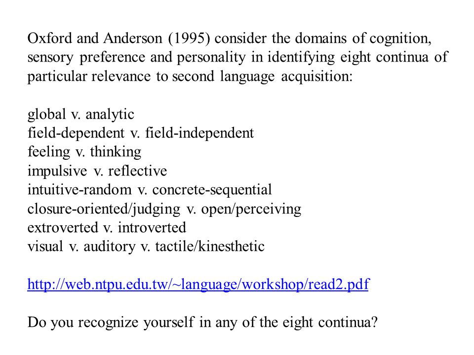 Oxford and Anderson (1995) consider the domains of cognition, sensory preference and personality in identifying eight continua of particular relevance to second language acquisition:
