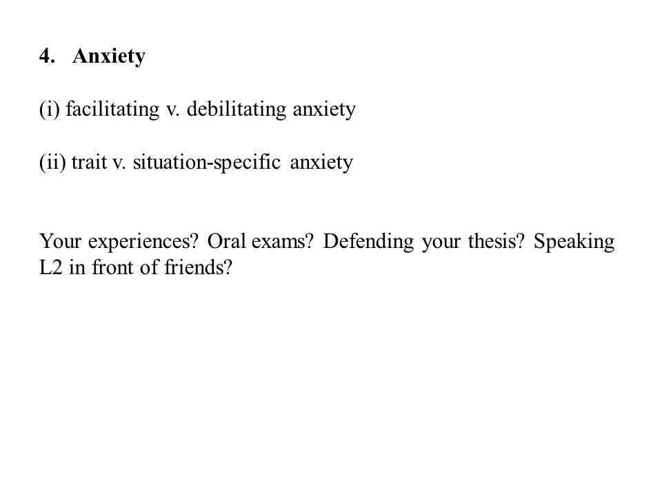 Anxiety (i) facilitating v. debilitating anxiety. (ii) trait v. situation-specific anxiety.