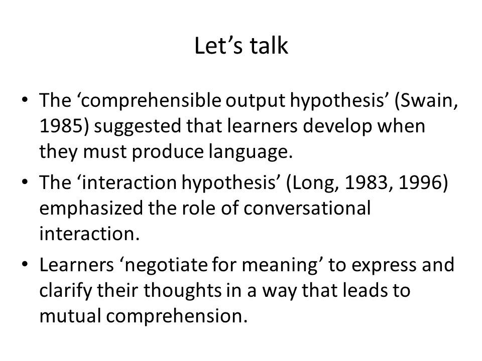 Let's talk The 'comprehensible output hypothesis' (Swain, 1985) suggested that learners develop when they must produce language.