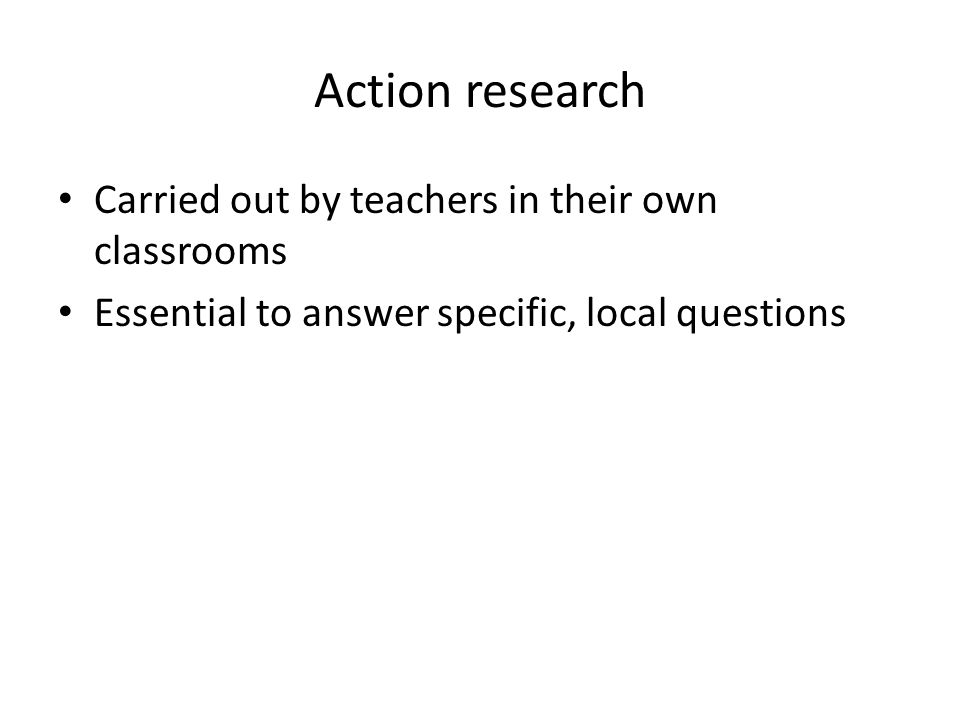 Action research Carried out by teachers in their own classrooms