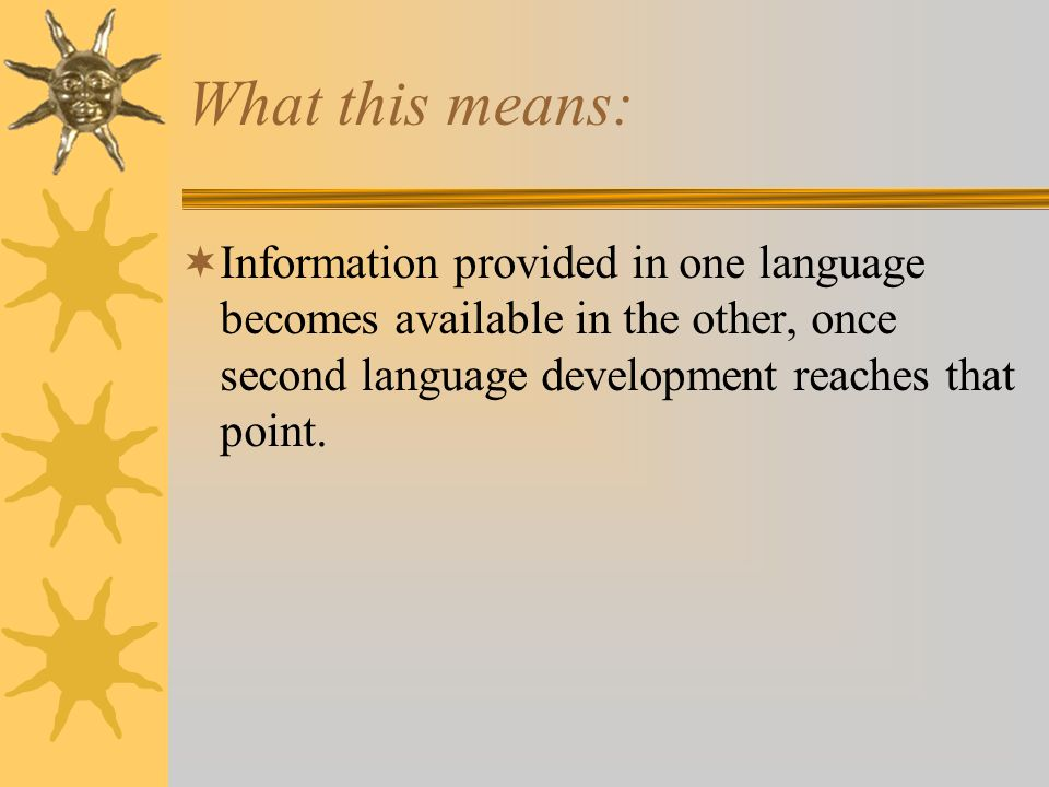 What this means: Information provided in one language becomes available in the other, once second language development reaches that point.