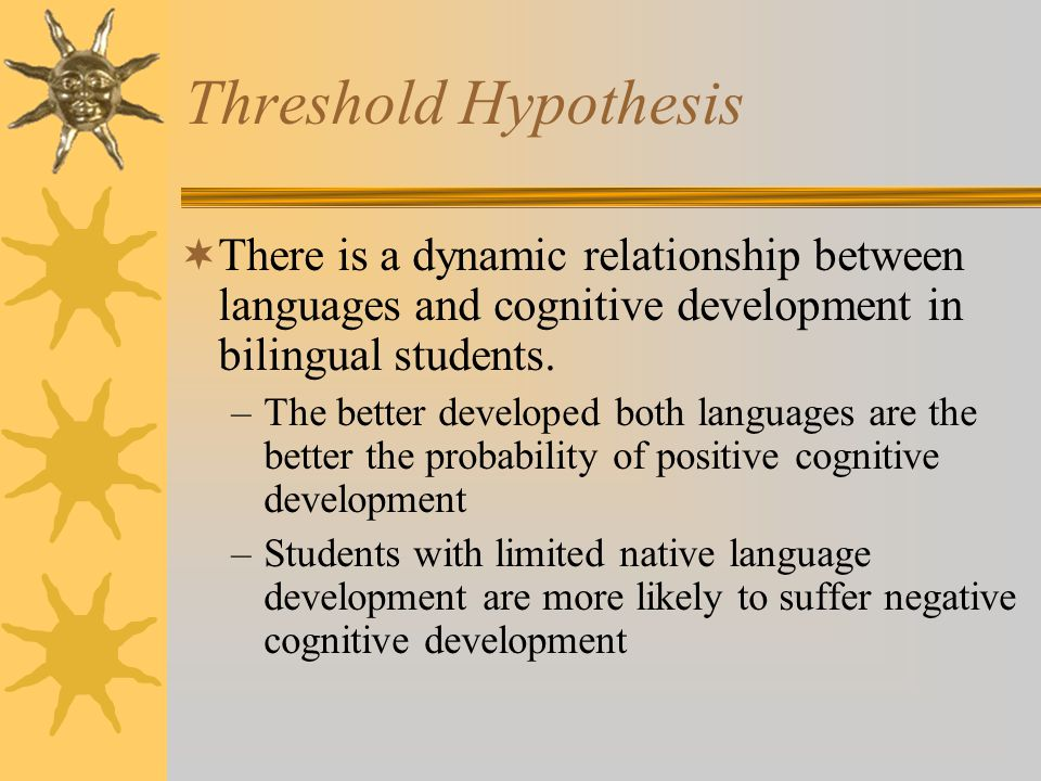 Threshold Hypothesis There is a dynamic relationship between languages and cognitive development in bilingual students.