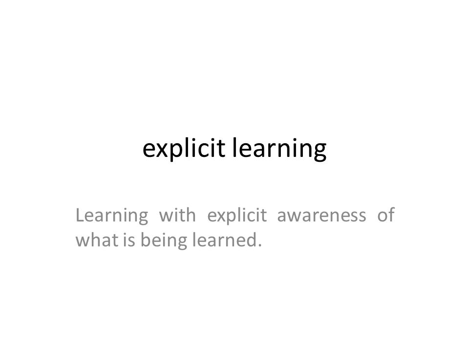 Learning with explicit awareness of what is being learned.