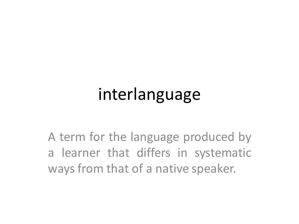 interlanguage A term for the language produced by a learner that differs in systematic ways from that of a native speaker.
