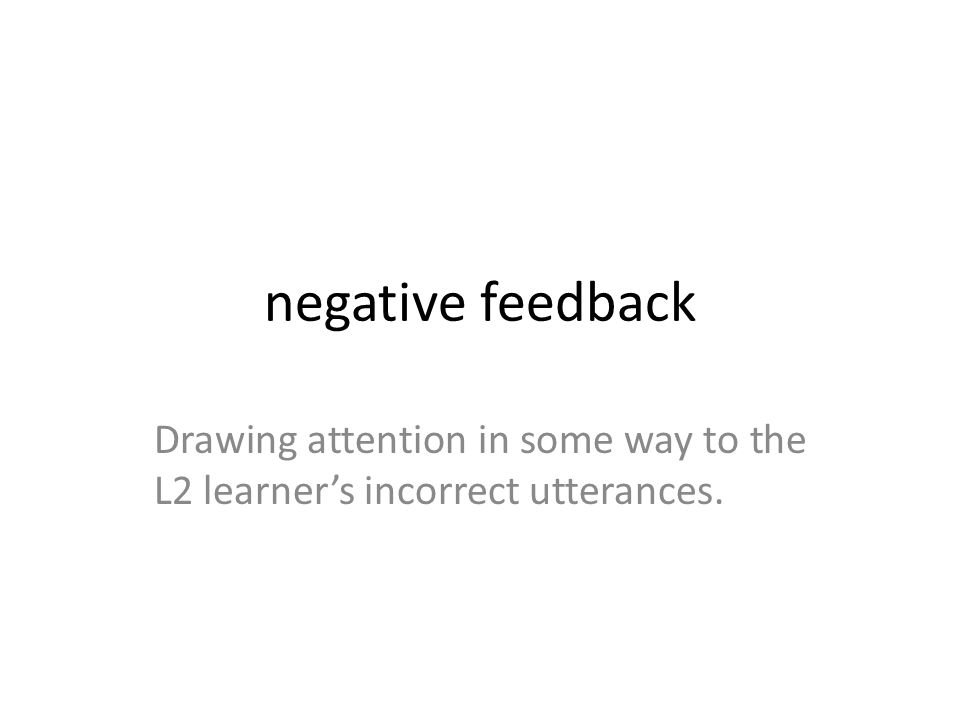 negative feedback Drawing attention in some way to the L2 learner's incorrect utterances.