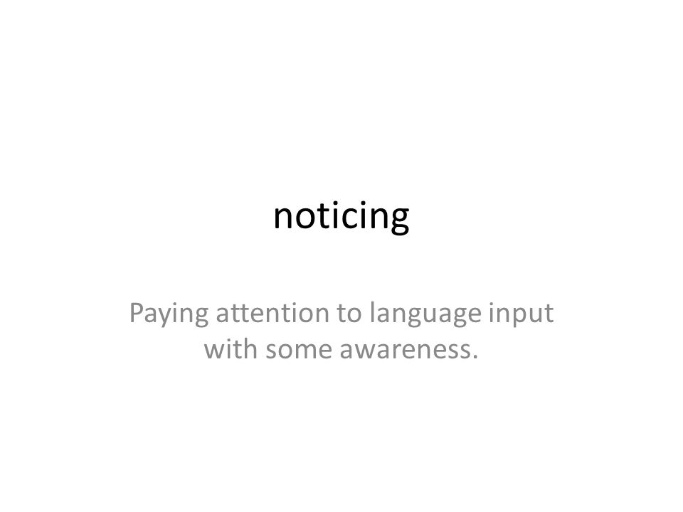 Paying attention to language input with some awareness.
