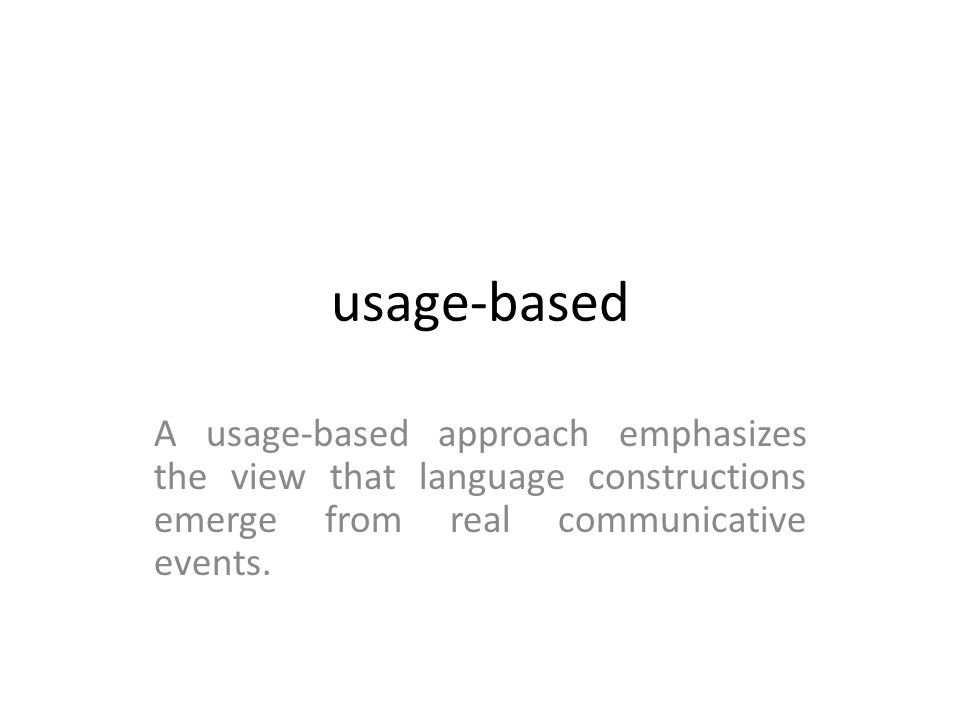 usage-based A usage-based approach emphasizes the view that language constructions emerge from real communicative events.