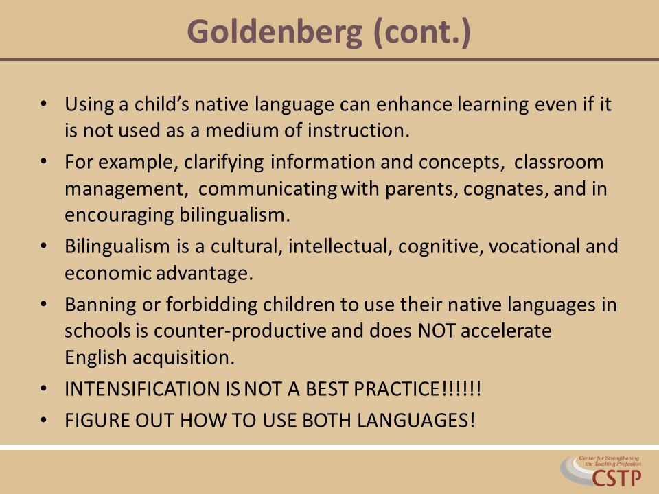 Goldenberg (cont.) Using a child's native language can enhance learning even if it is not used as a medium of instruction.