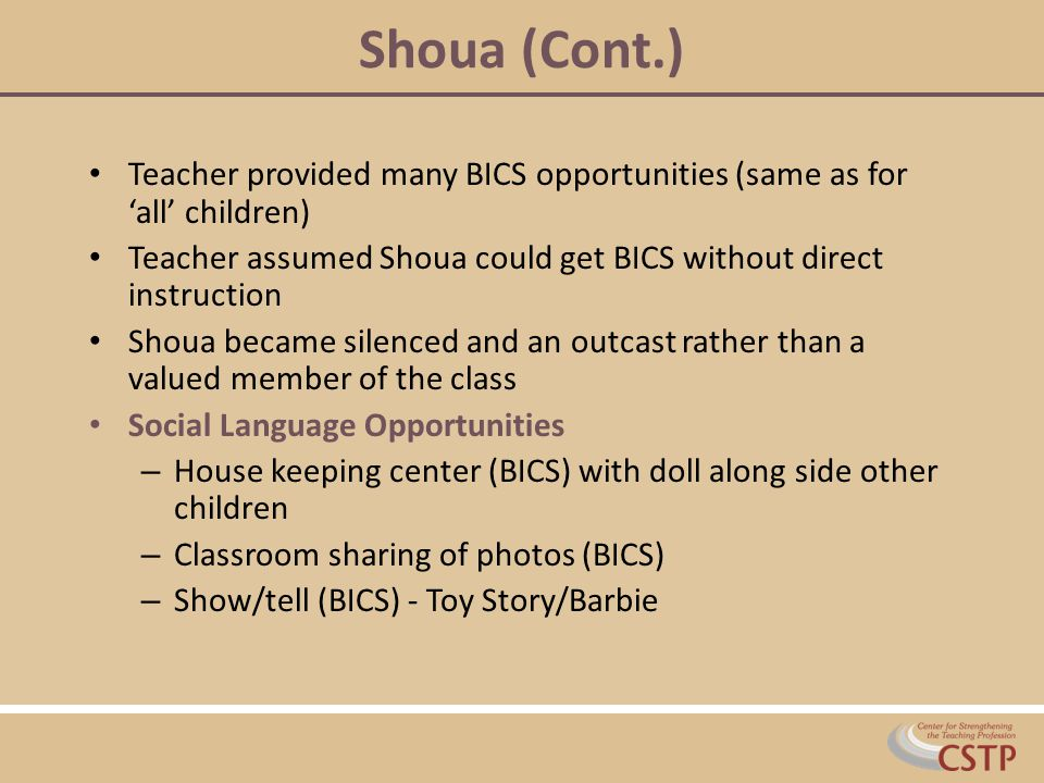 Shoua (Cont.) Teacher provided many BICS opportunities (same as for 'all' children) Teacher assumed Shoua could get BICS without direct instruction.