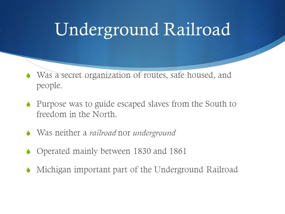 Underground Railroad Was a secret organization of routes, safe housed, and people.