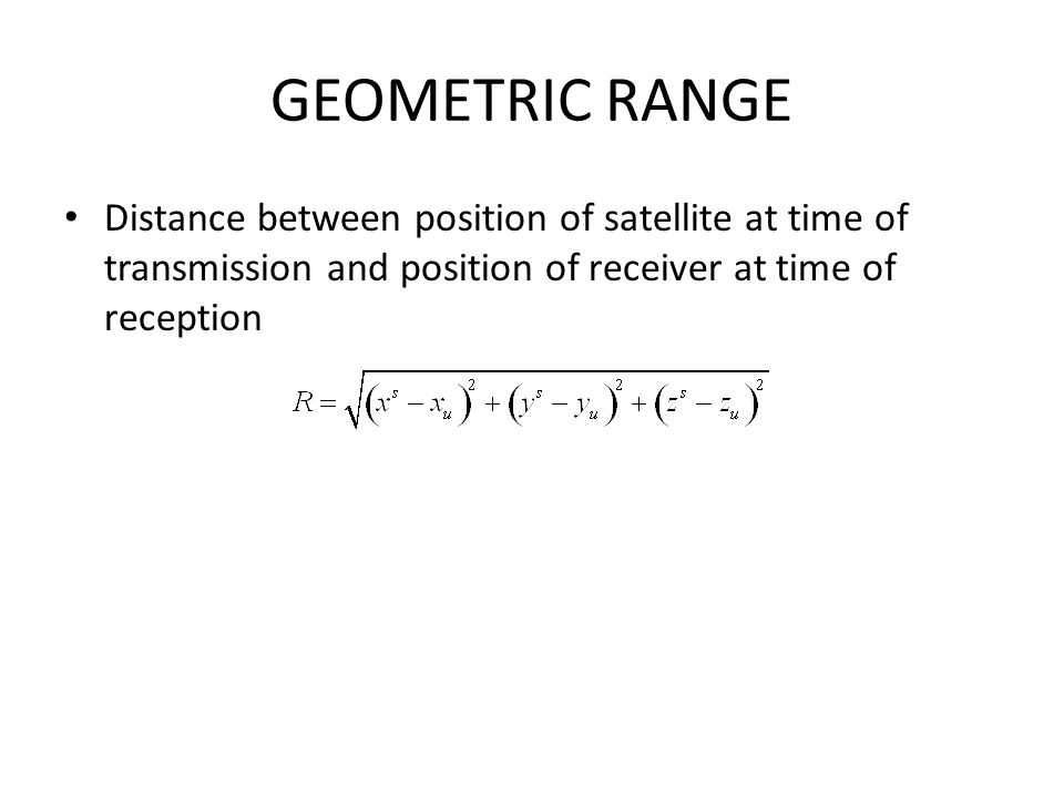 GEOMETRIC RANGE Distance between position of satellite at time of transmission and position of receiver at time of reception.