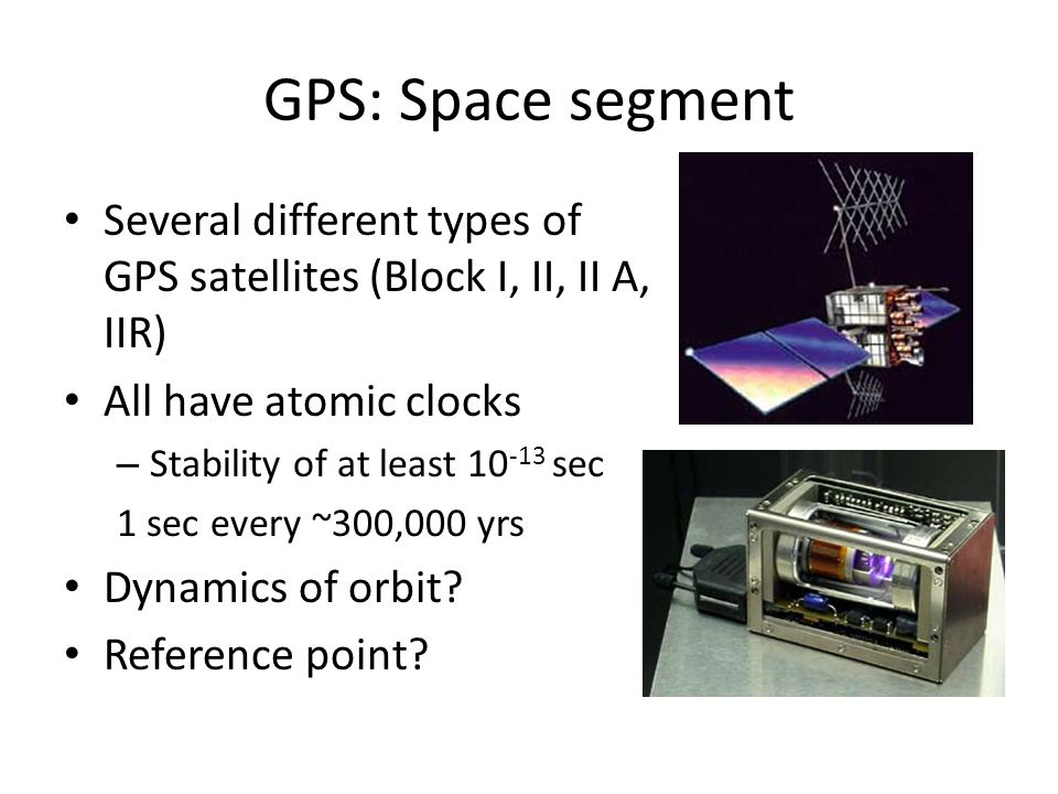GPS: Space segment Several different types of GPS satellites (Block I, II, II A, IIR) All have atomic clocks.