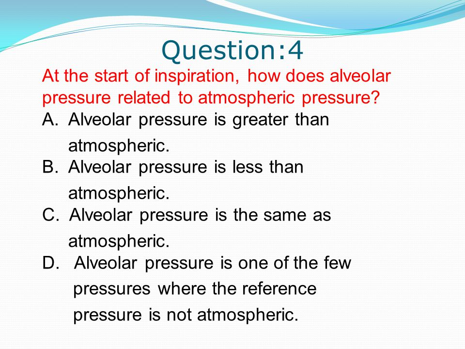 Question:4 atmospheric. B. Alveolar pressure is less than