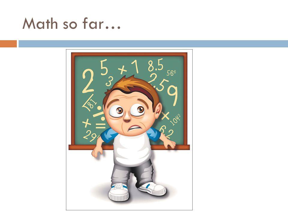 Math so far…