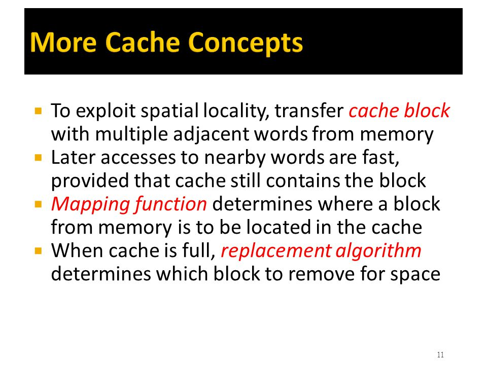 More Cache Concepts To exploit spatial locality, transfer cache block with multiple adjacent words from memory.