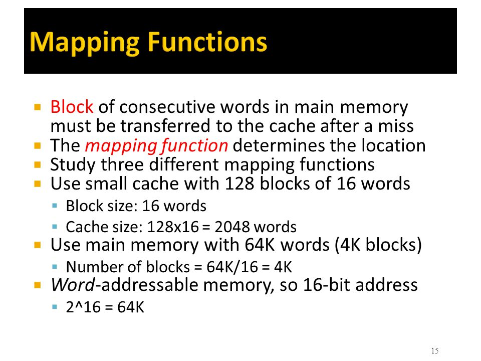Mapping Functions Block of consecutive words in main memory must be transferred to the cache after a miss.