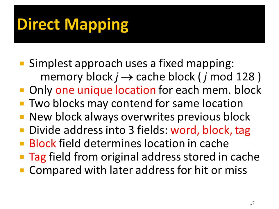 Direct Mapping Simplest approach uses a fixed mapping: memory block j  cache block ( j mod 128 )