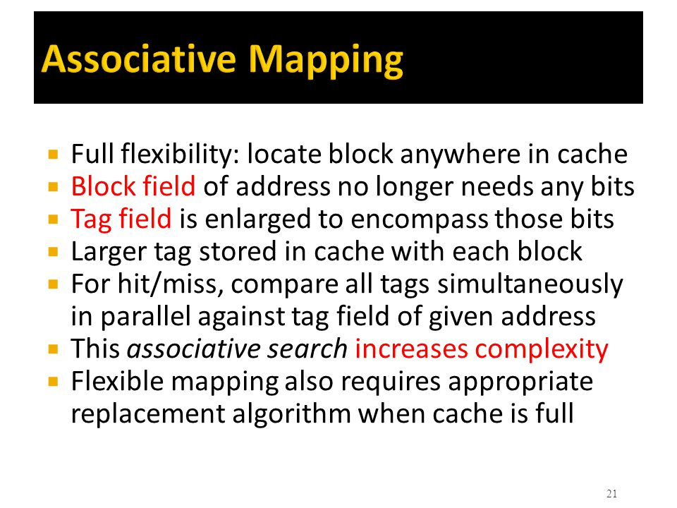 Associative Mapping Full flexibility: locate block anywhere in cache
