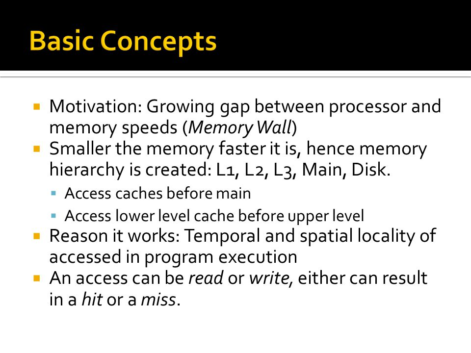 Basic Concepts Motivation: Growing gap between processor and memory speeds (Memory Wall)