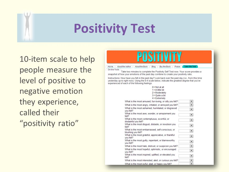 Positivity Test 10-item scale to help people measure the level of positive to negative emotion they experience, called their positivity ratio