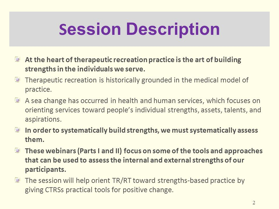 Session Description At the heart of therapeutic recreation practice is the art of building strengths in the individuals we serve.