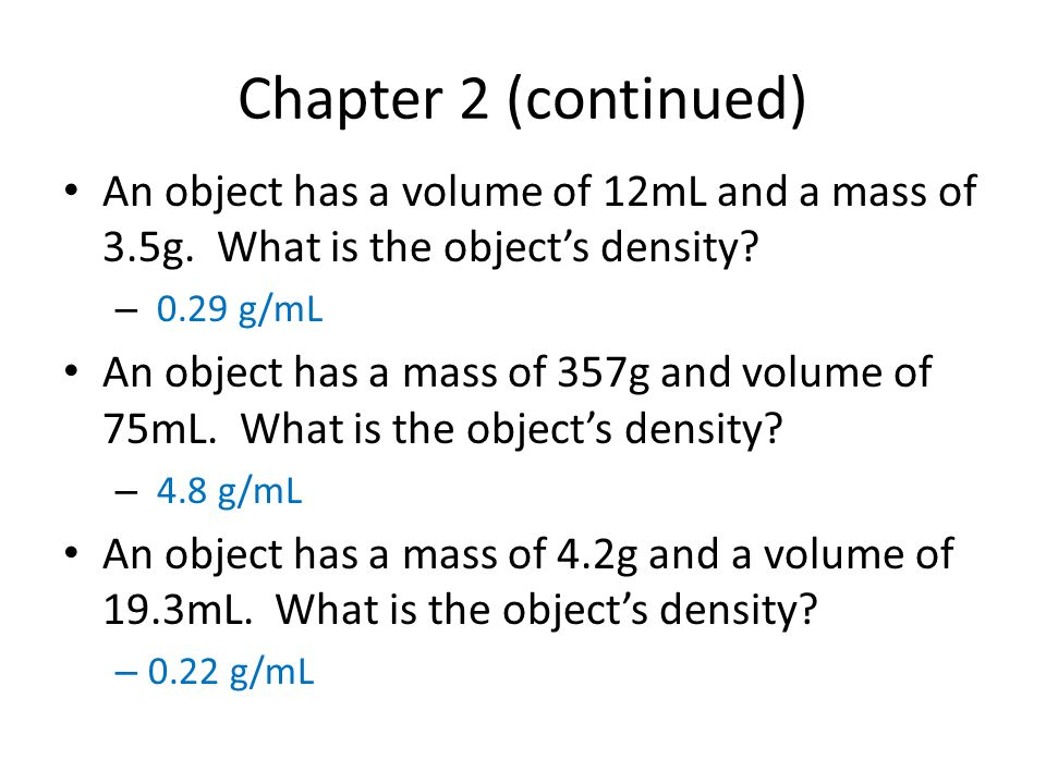 Chapter 2 (continued) An object has a volume of 12mL and a mass of 3.5g. What is the object's density