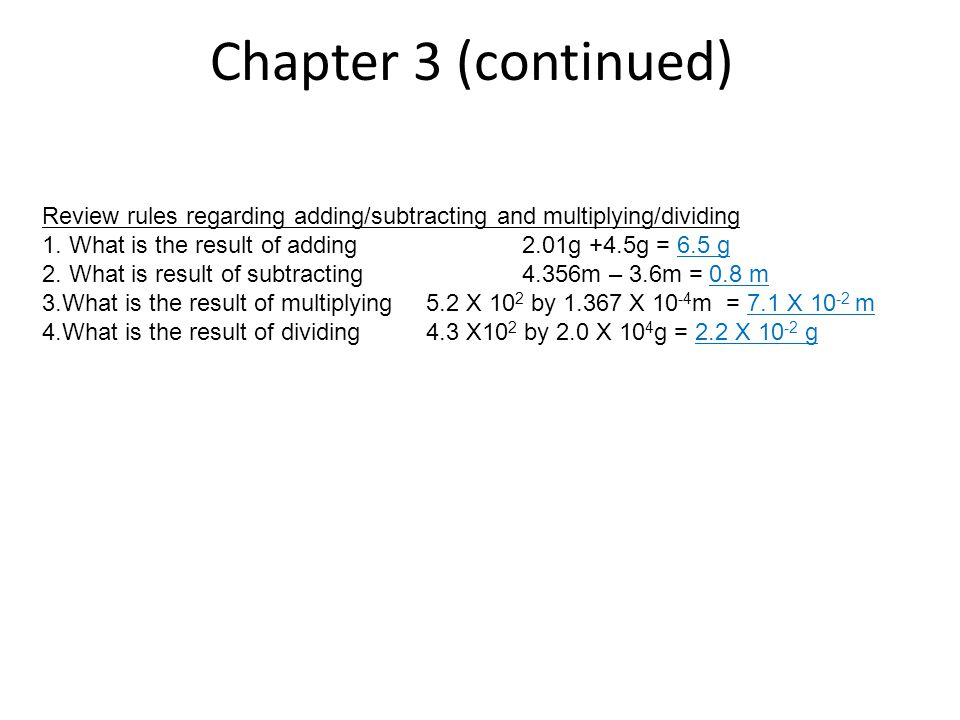 Chapter 3 (continued) Review rules regarding adding/subtracting and multiplying/dividing. What is the result of adding 2.01g +4.5g = 6.5 g.