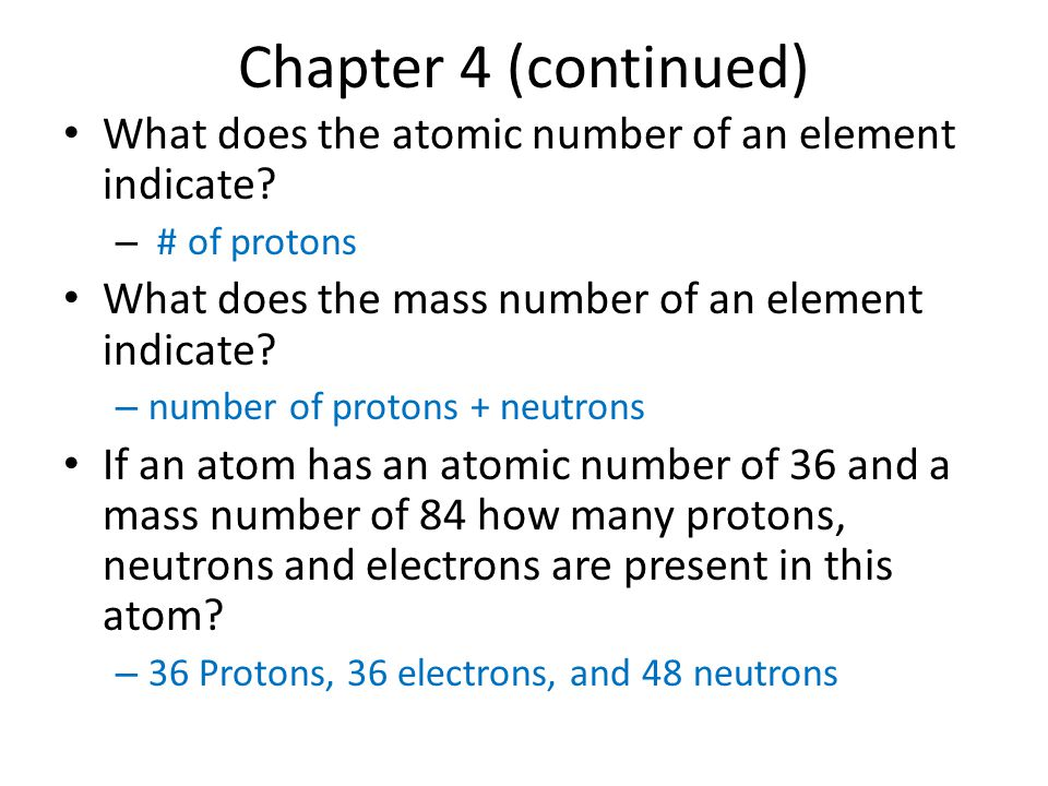 Chapter 4 (continued) What does the atomic number of an element indicate # of protons. What does the mass number of an element indicate