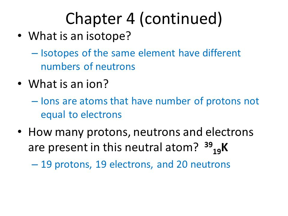 Chapter 4 (continued) What is an isotope What is an ion